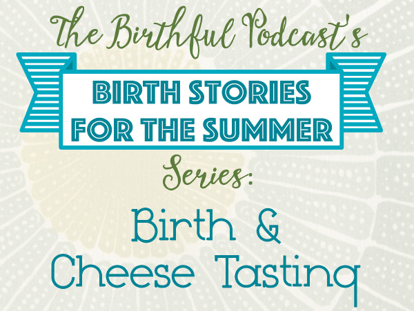 Summer Birth Stories: Birth and Cheese Tasting