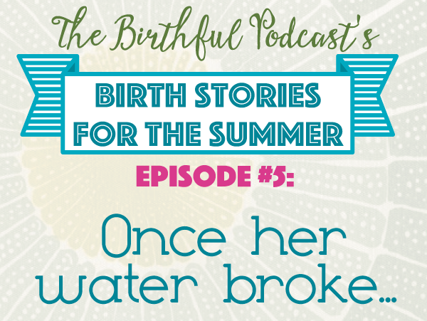 Summer Birth Stories: Once her water broke…