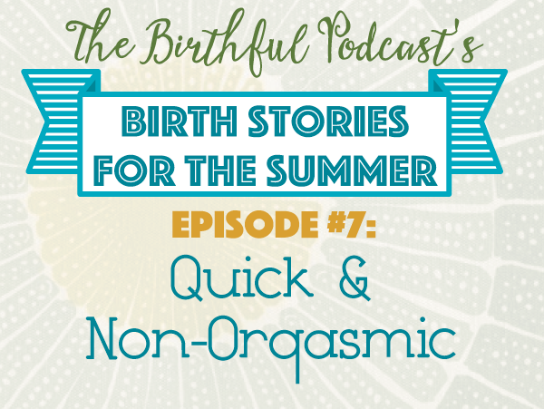Summer Birth Stories: A quick and non-orgasmic homebirth